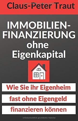 Immobilienfinanzierung ohne Eigenkapital: Wie Sie Ihr Eigenheim fast ohne Eigengeld finanzieren können