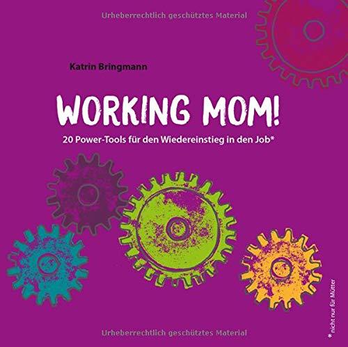 Working Mom!: 20 Power-Tools für den Wiedereinstieg in den Job
